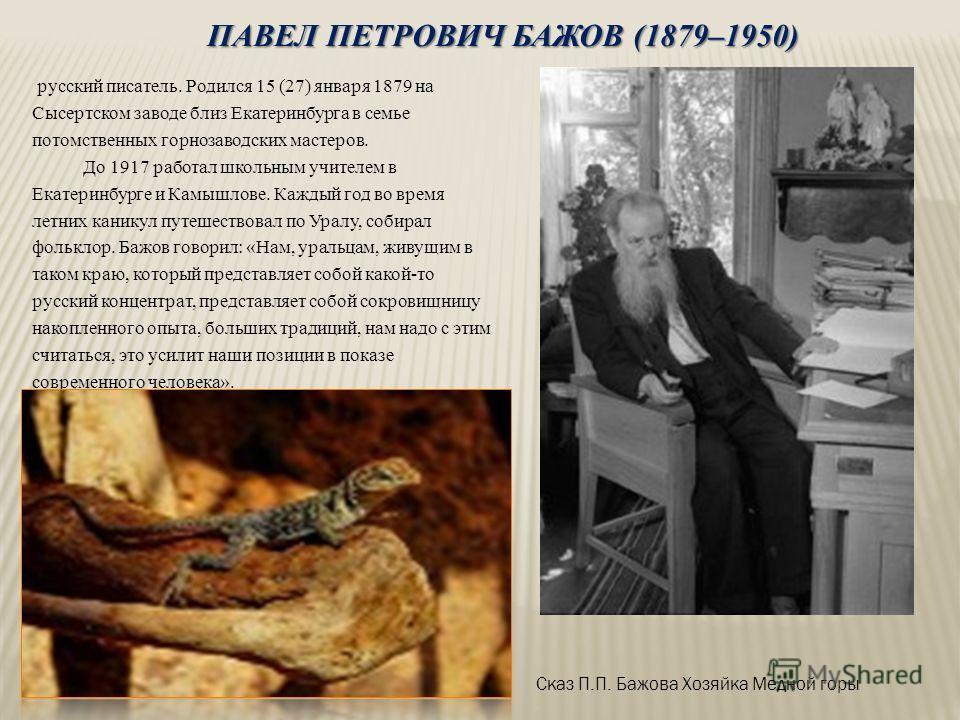 ПАВЕЛ ПЕТРОВИЧ БАЖОВ (1879–1950) русский писатель. Родился 15 (27) января 1879 на Сысертском заводе близ Екатеринбурга в семье потомственных горнозаводских мастеров. До 1917 работал школьным учителем в Екатеринбурге и Камышлове. Каждый год во время л