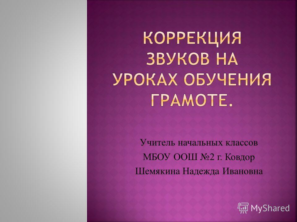 Учитель начальных классов МБОУ ООШ 2 г. Ковдор Шемякина Надежда Ивановна