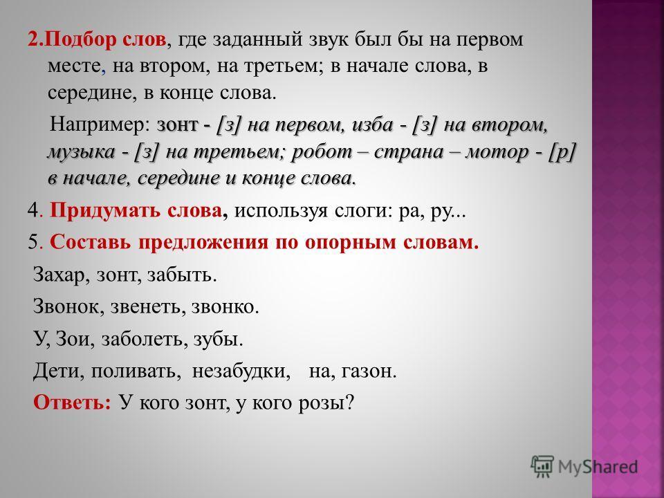 2.Подбор слов, где заданный звук был бы на первом месте, на втором, на третьем; в начале слова, в середине, в конце слова. зонт - [з] на первом, изба - [з] на втором, музыка - [з] на третьем; робот – страна – мотор - [р] в начале, середине и конце сл