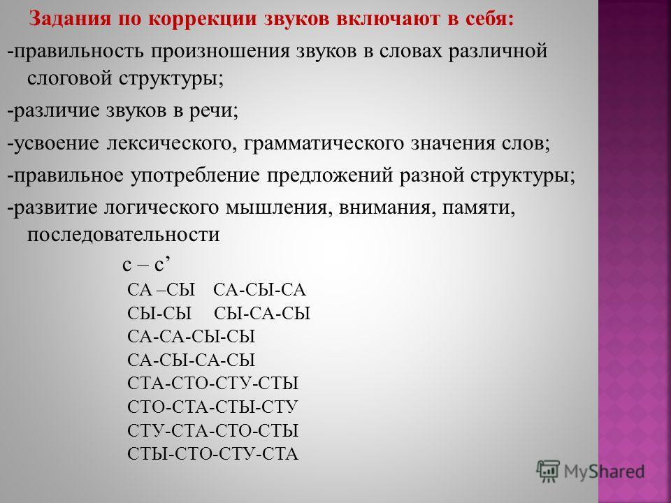 Задания по коррекции звуков включают в себя: -правильность произношения звуков в словах различной слоговой структуры; -различие звуков в речи; -усвоение лексического, грамматического значения слов; -правильное употребление предложений разной структур