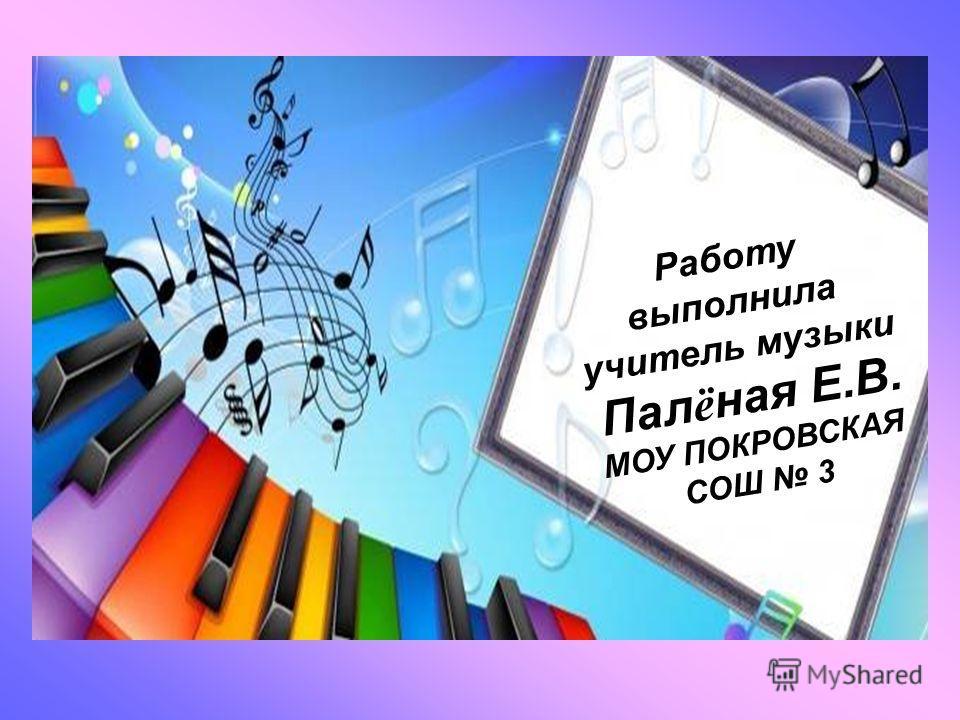 Работу выполнила учитель музыки Пал ё ная Е.В. МОУ ПОКРОВСКАЯ СОШ 3