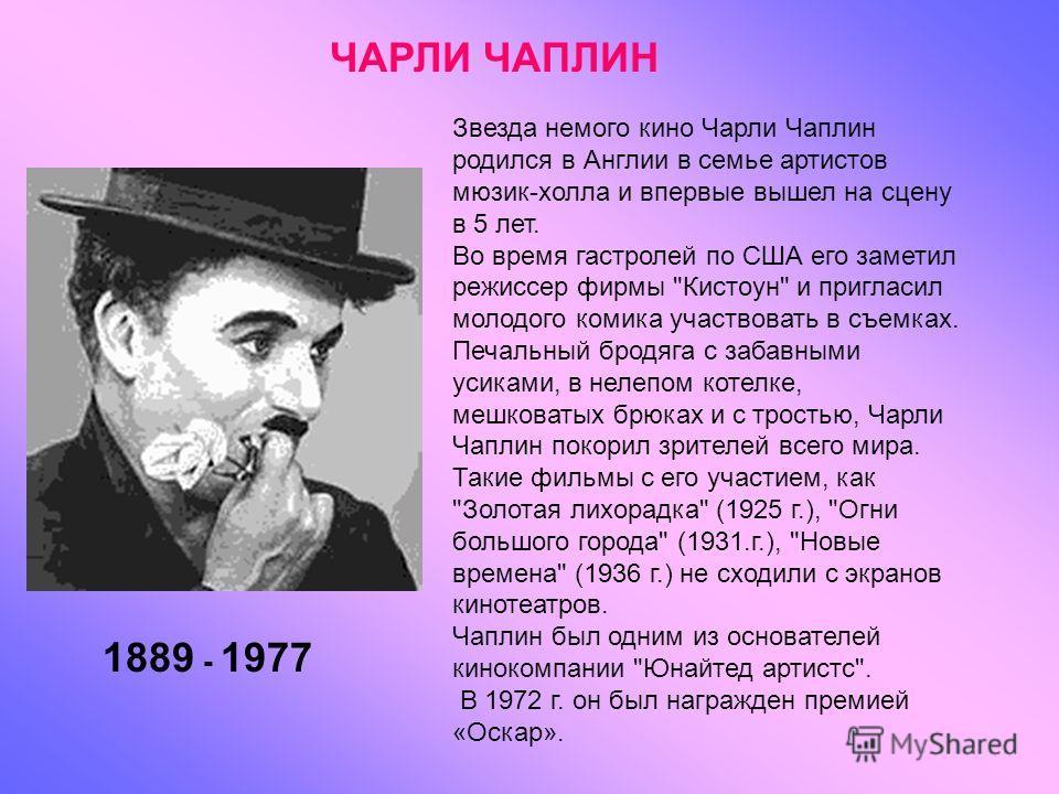 Звезда немого кино Чарли Чаплин родился в Англии в семье артистов мюзик-холла и впервые вышел на сцену в 5 лет. Во время гастролей по США его заметил режиссер фирмы