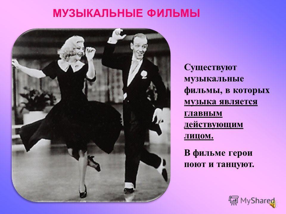 Существуют музыкальные фильмы, в которых музыка является главным действующим лицом. В фильме герои поют и танцуют. МУЗЫКАЛЬНЫЕ ФИЛЬМЫ