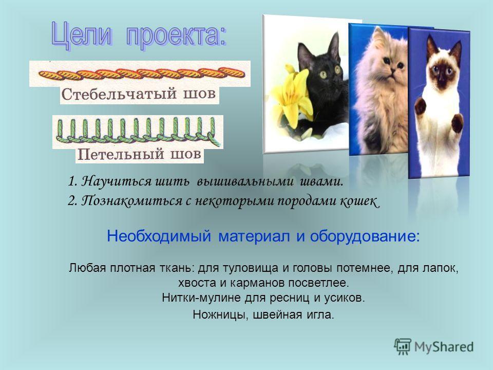 1. Научиться шить вышивальными швами. 2. Познакомиться с некоторыми породами кошек Необходимый материал и оборудование: Любая плотная ткань: для туловища и головы потемнее, для лапок, хвоста и карманов посветлее. Нитки-мулине для ресниц и усиков. Нож