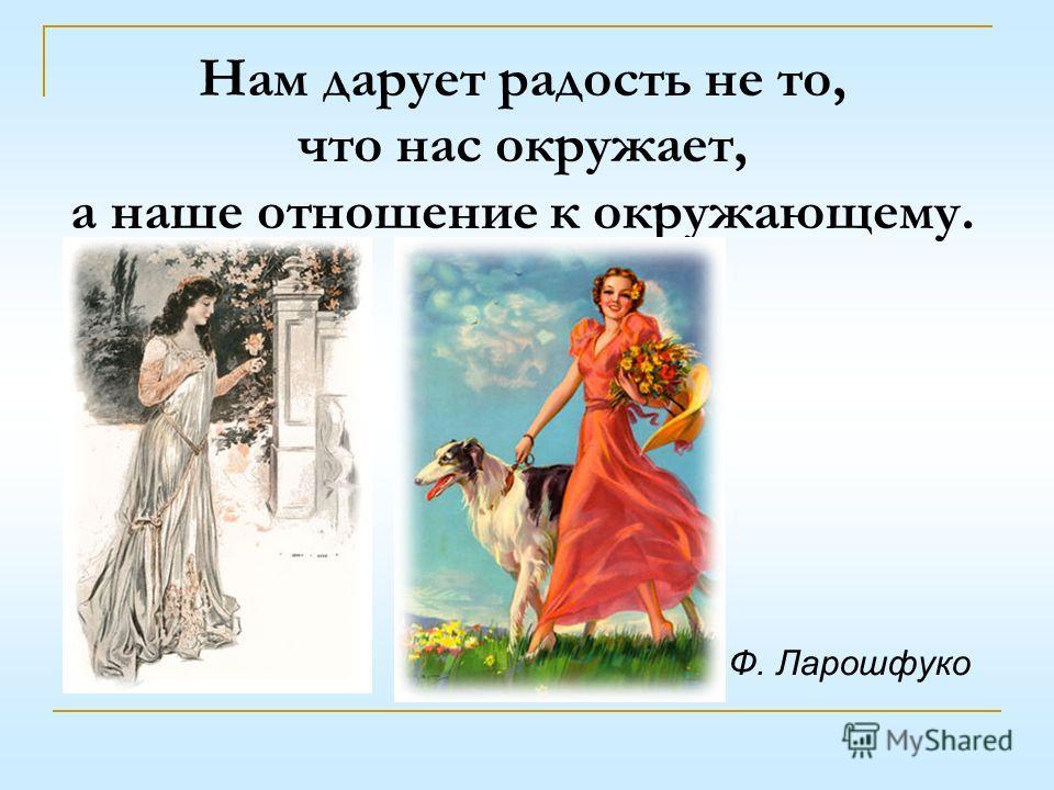 Нам дарует радость не то, что нас окружает, а наше отношение к окружающему. Ф. Ларошфуко