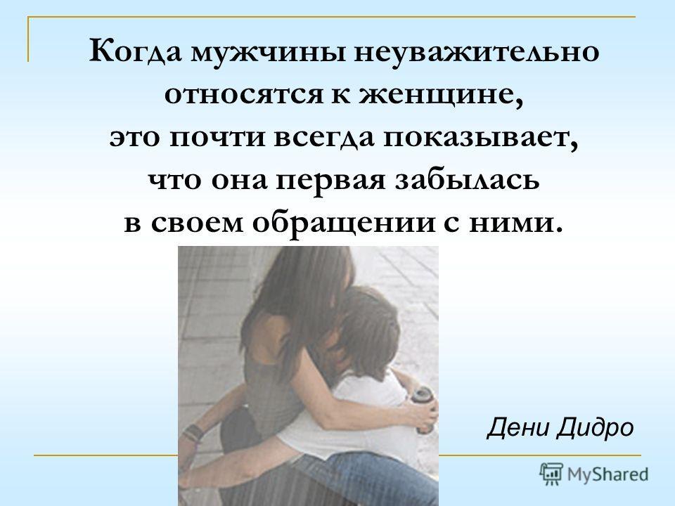 Когда мужчины неуважительно относятся к женщине, это почти всегда показывает, что она первая забылась в своем обращении с ними. Дени Дидро