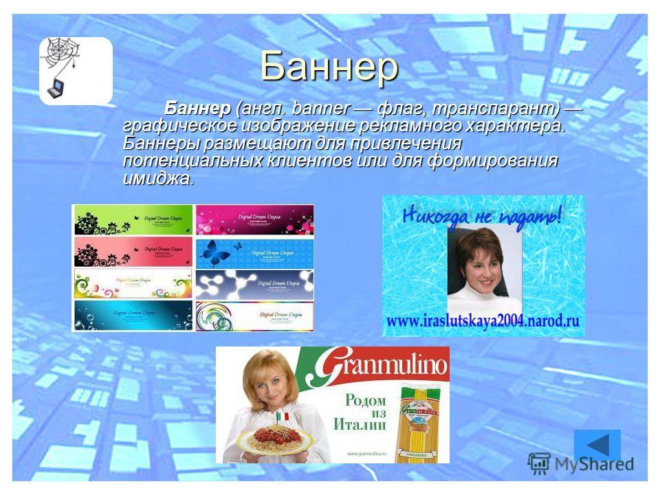 Баннер Баннер (англ. banner флаг, транспарант) графическое изображение рекламного характера. Баннеры размещают для привлечения потенциальных клиентов или для формирования имиджа.