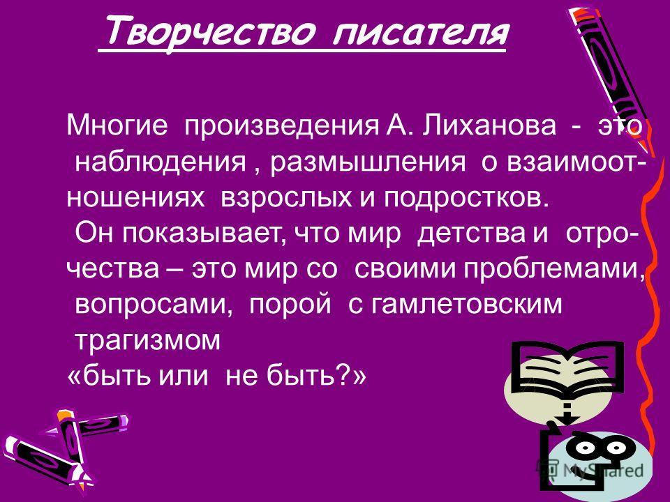 Творчество писателя Многие произведения А. Лиханова - это наблюдения, размышления о взаимоот- ношениях взрослых и подростков. Он показывает, что мир детства и отро- чества – это мир со своими проблемами, вопросами, порой с гамлетовским трагизмом «быт