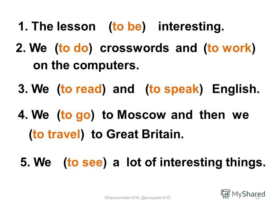 1. The lesson(to be)interesting. 2. We(to do)crosswords and(to work) on the computers. 3. We(to read)and(to speak)English. 4. We(to go)to Moscowand then we (to travel)to Great Britain. 5. We(to see)a lot of interesting things. was didworked read spok