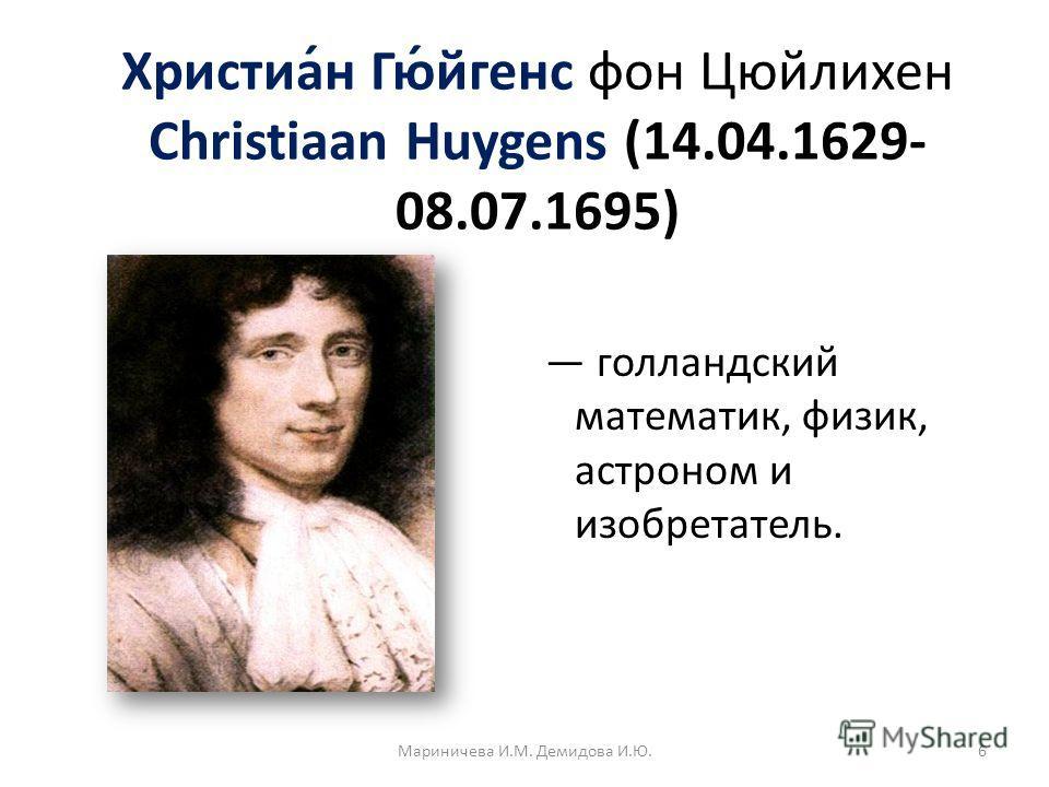 Христиа́н Гю́йгенс фон Цюйлихен Christiaan Huygens (14.04.1629- 08.07.1695) голландский математик, физик, астроном и изобретатель. 6Мариничева И.М. Демидова И.Ю.