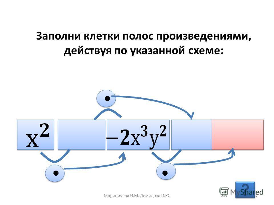 Заполни клетки полос произведениями, действуя по указанной схеме: 7Мариничева И.М. Демидова И.Ю.