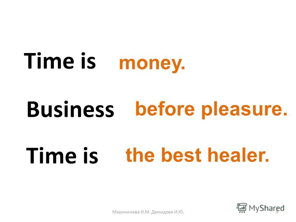 Time is money. Business before pleasure. Time is the best healer. 9Мариничева И.М. Демидова И.Ю.