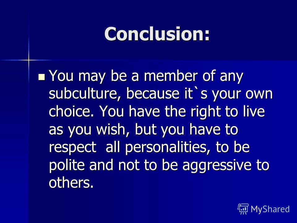 Conclusion: You may be a member of any subculture, because it`s your own choice. You have the right to live as you wish, but you have to respect all personalities, to be polite and not to be aggressive to others. You may be a member of any subculture