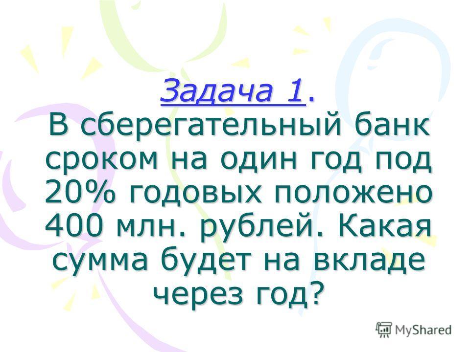 Задача 1. В сберегательный банк сроком на один год под 20% годовых положено 400 млн. рублей. Какая сумма будет на вкладе через год?