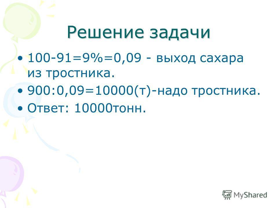Решение задачи 100-91=9%=0,09 - выход сахара из тростника. 900:0,09=10000(т)-надо тростника. Ответ: 10000тонн.