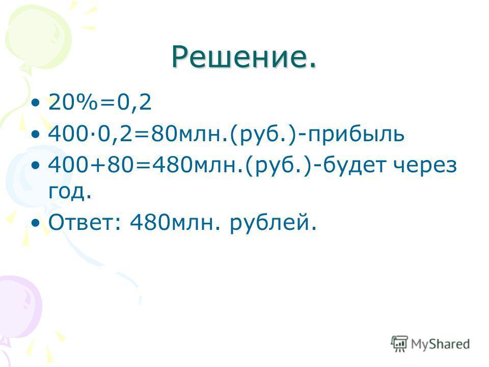 Решение. 20%=0,2 400·0,2=80млн.(руб.)-прибыль 400+80=480млн.(руб.)-будет через год. Ответ: 480млн. рублей.