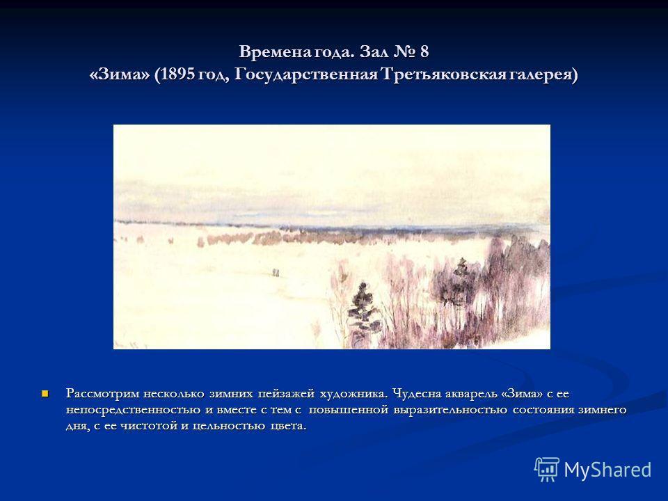 Времена года. Зал 8 «Зима» (1895 год, Государственная Третьяковская галерея) Рассмотрим несколько зимних пейзажей художника. Чудесна акварель «Зима» с ее непосредственностью и вместе с тем с повышенной выразительностью состояния зимнего дня, с ее чис