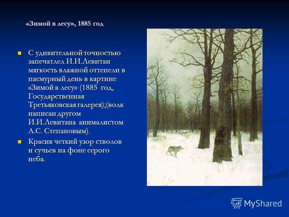«Зимой в лесу», 1885 год С удивительной точностью запечатлел И.И.Левитан мягкость влажной оттепели в пасмурный день в картине «Зимой в лесу» (1885 год, Государственная Третьяковская галерея);(волк написан другом И.И.Левитана анималистом А.С. Степанов