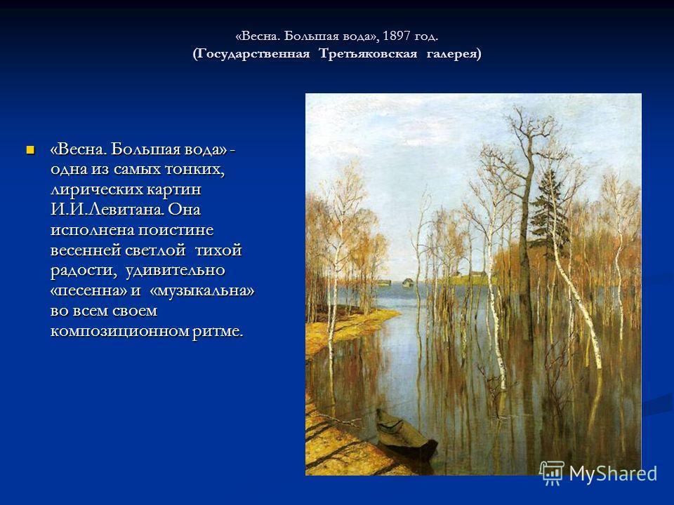 «Весна. Большая вода», 1897 год. (Государственная Третьяковская галерея) «Весна. Большая вода» - одна из самых тонких, лирических картин И.И.Левитана. Она исполнена поистине весенней светлой тихой радости, удивительно «песенна» и «музыкальна» во всем