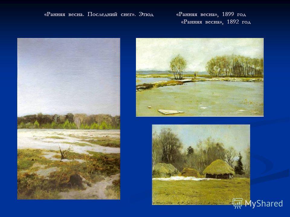«Ранняя весна. Последний снег». Этюд «Ранняя весна», 1899 год «Ранняя весна», 1892 год
