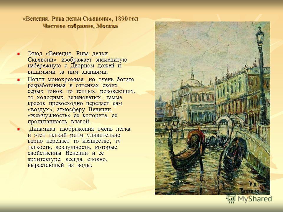 «Венеция. Рива дельи Скьявони», 1890 год Частное собрание, Москва Этюд «Венеция. Рива дельи Скьявони» изображает знаменитую набережную с Дворцом дожей и видимыми за ним зданиями. Этюд «Венеция. Рива дельи Скьявони» изображает знаменитую набережную с