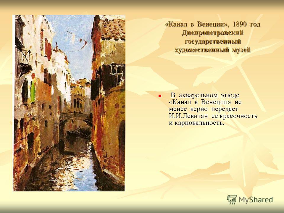 «Канал в Венеции», 1890 год Днепропетровский государственный художественный музей В акварельном этюде «Канал в Венеции» не менее верно передает И.И.Левитан ее красочность и карновальность. В акварельном этюде «Канал в Венеции» не менее верно передает