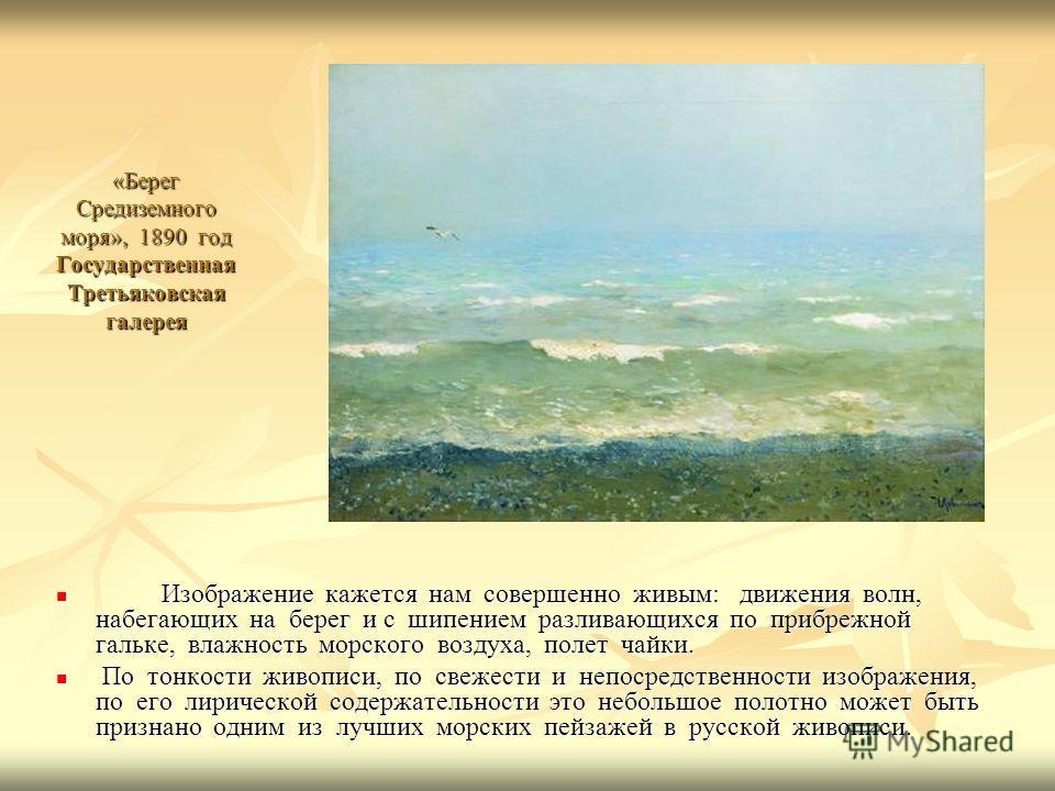 «Берег Средиземного моря», 1890 год Государственная Третьяковская галерея Изображение кажется нам совершенно живым: движения волн, набегающих на берег и с шипением разливающихся по прибрежной гальке, влажность морского воздуха, полет чайки. Изображен