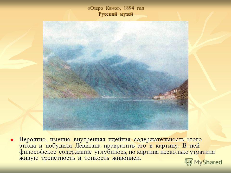 «Озеро Камо», 1894 год Русский музей Вероятно, именно внутренняя идейная содержательность этого этюда и побудила Левитана превратить его в картину. В ней философское содержание углубилось, но картина несколько утратила живую трепетность и тонкость жи