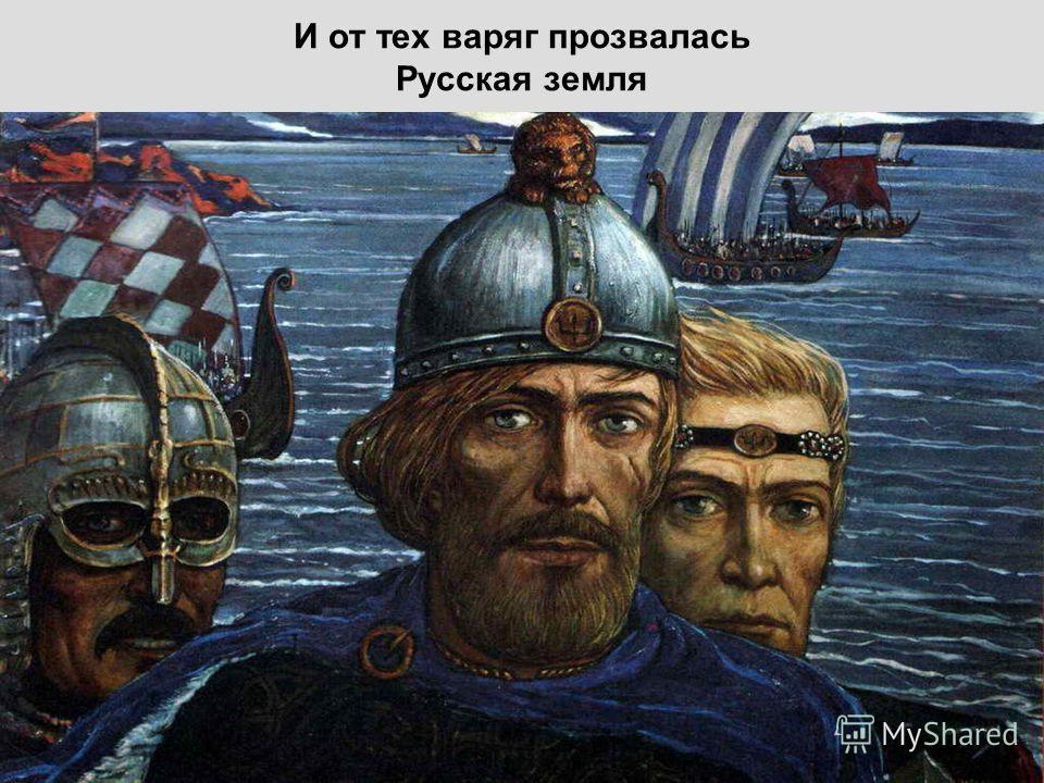 И от тех варяг прозвалась Русская земля