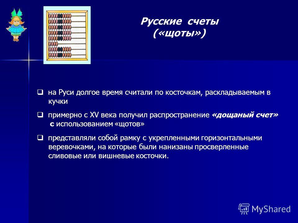 Русские счеты («щоты») на Руси долгое время считали по косточкам, раскладываемым в кучки примерно с XV века получил распространение «дощаный счет» с использованием «щотов» представляли собой рамку с укрепленными горизонтальными веревочками, на которы