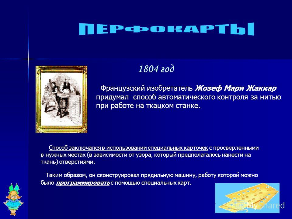 1804 год Французский изобретатель Жозеф Мари Жаккар придумал способ автоматического контроля за нитью при работе на ткацком станке. Способ заключался в использовании специальных карточек с просверленными в нужных местах (в зависимости от узора, котор