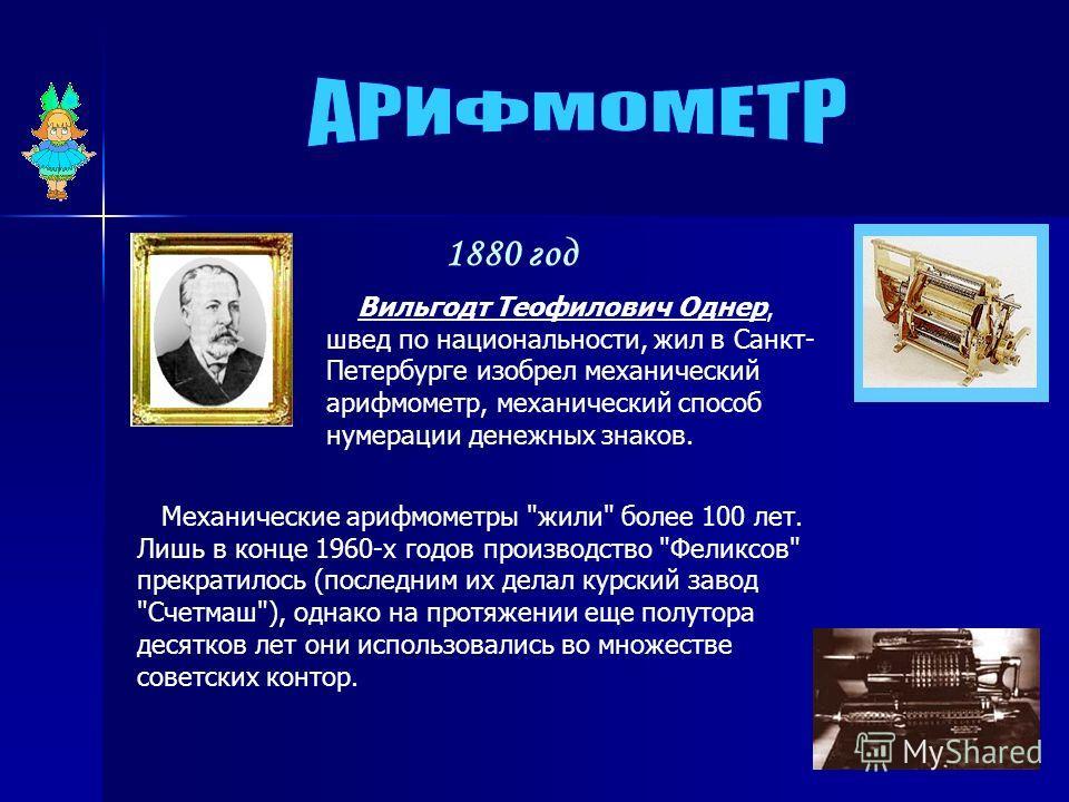 Вильгодт Теофилович Однер, швед по национальности, жил в Санкт- Петербурге изобрел механический арифмометр, механический способ нумерации денежных знаков. Механические арифмометры