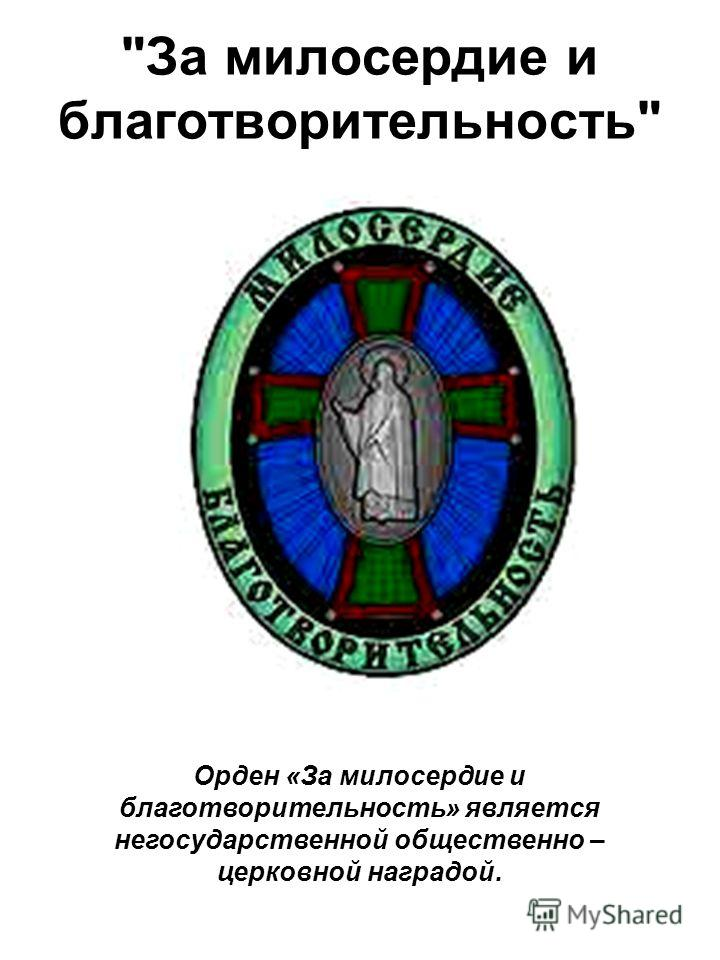 Орден «За милосердие и благотворительность» является негосударственной общественно – церковной наградой. За милосердие и благотворительность