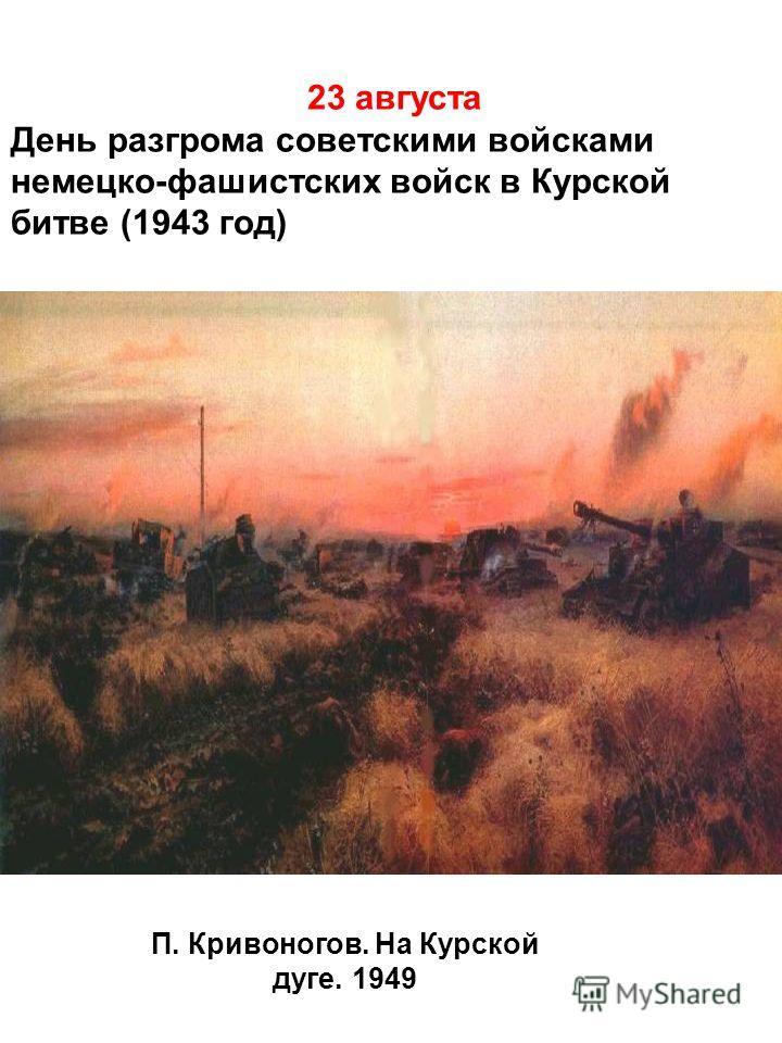 23 августа День разгрома советскими войсками немецко-фашистских войск в Курской битве (1943 год) П. Кривоногов. На Курской дуге. 1949