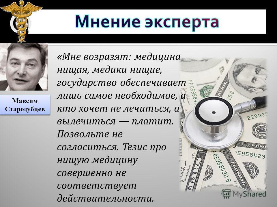 «Мне возразят: медицина нищая, медики нищие, государство обеспечивает лишь самое необходимое, а кто хочет не лечиться, а вылечиться платит. Позвольте не согласиться. Тезис про нищую медицину совершенно не соответствует действительности. Максим Старод