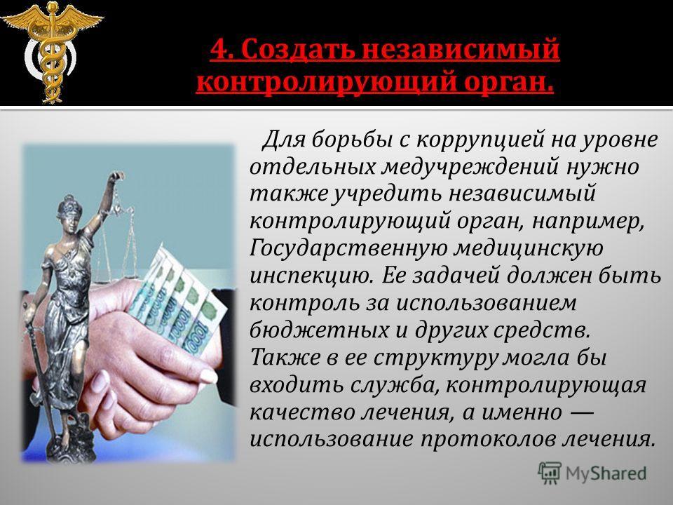 4. Создать независимый контролирующий орган. Для борьбы с коррупцией на уровне отдельных медучреждений нужно также учредить независимый контролирующий орган, например, Государственную медицинскую инспекцию. Ее задачей должен быть контроль за использо