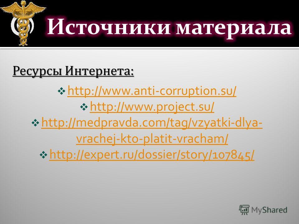 http://www.anti-corruption.su/ http://www.project.su/ http://medpravda.com/tag/vzyatki-dlya- vrachej-kto-platit-vracham/ http://medpravda.com/tag/vzyatki-dlya- vrachej-kto-platit-vracham/ http://expert.ru/dossier/story/107845/ Ресурсы Интернета: