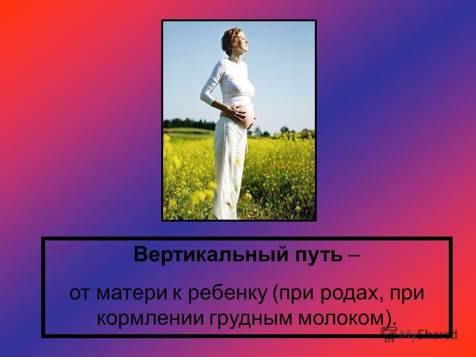 Вертикальный путь – от матери к ребенку (при родах, при кормлении грудным молоком).