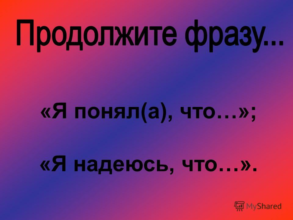 «Я понял(а), что…»; «Я надеюсь, что…».
