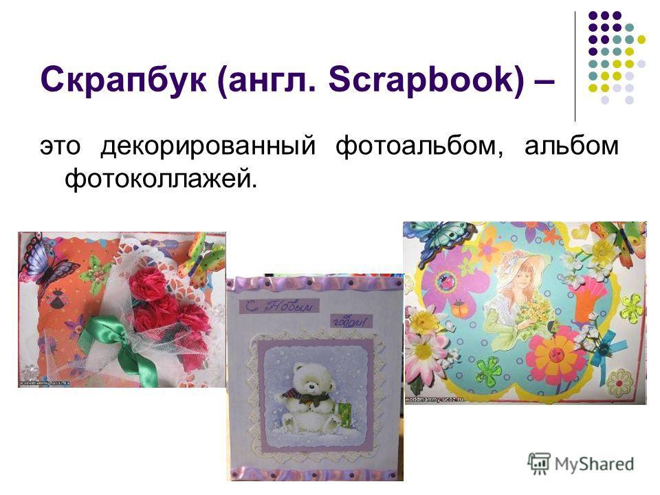 Скрапбук (англ. Scrapbook) – это декорированный фотоальбом, альбом фотоколлажей.