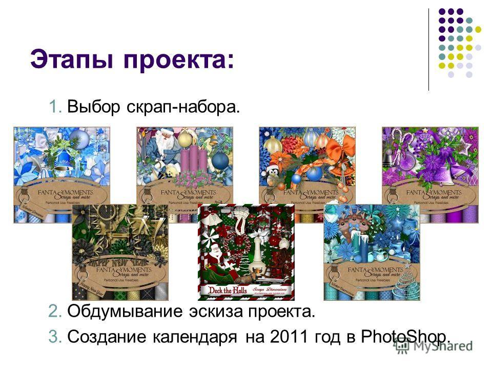 Этапы проекта: 1.Выбор скрап-набора. 2.Обдумывание эскиза проекта. 3.Создание календаря на 2011 год в PhotoShop.