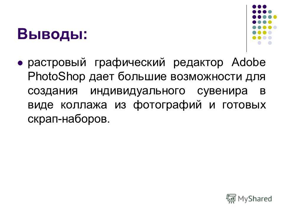 Выводы: растровый графический редактор Adobe PhotoShop дает большие возможности для создания индивидуального сувенира в виде коллажа из фотографий и готовых скрап-наборов.