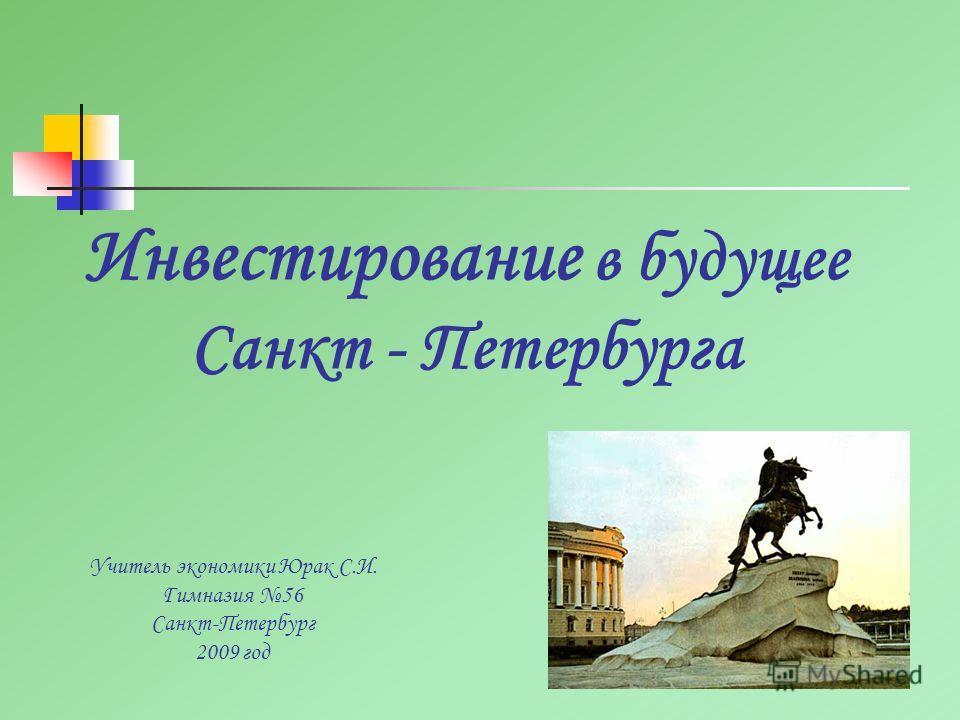 Инвестирование в будущее Санкт - Петербурга Учитель экономики Юрак С.И. Гимназия 56 Санкт-Петербург 2009 год