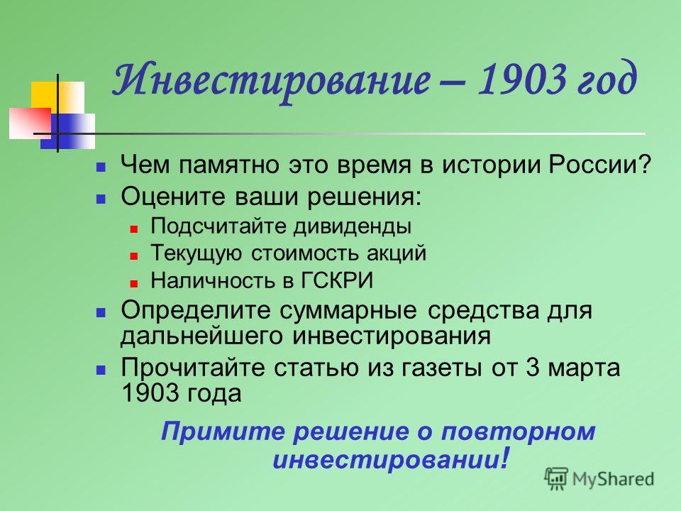 Инвестирование – 1903 год Чем памятно это время в истории России? Оцените ваши решения: Подсчитайте дивиденды Текущую стоимость акций Наличность в ГСКРИ Определите суммарные средства для дальнейшего инвестирования Прочитайте статью из газеты от 3 мар