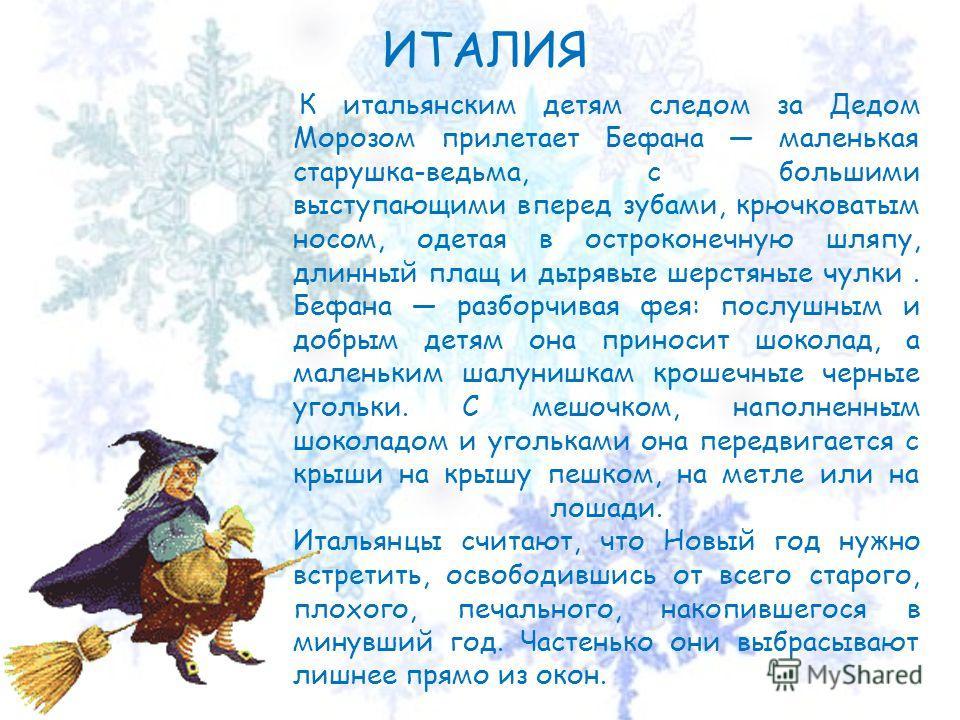 ИТАЛИЯ К итальянским детям следом за Дедом Морозом прилетает Бефана маленькая старушка-ведьма, с большими выступающими вперед зубами, крючковатым носом, одетая в остроконечную шляпу, длинный плащ и дырявые шерстяные чулки. Бефана разборчивая фея: пос