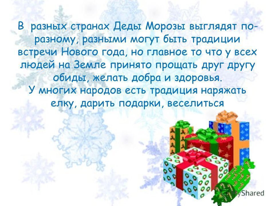 В разных странах Деды Морозы выглядят по- разному, разными могут быть традиции встречи Нового года, но главное то что у всех людей на Земле принято прощать друг другу обиды, желать добра и здоровья. У многих народов есть традиция наряжать елку, дарит