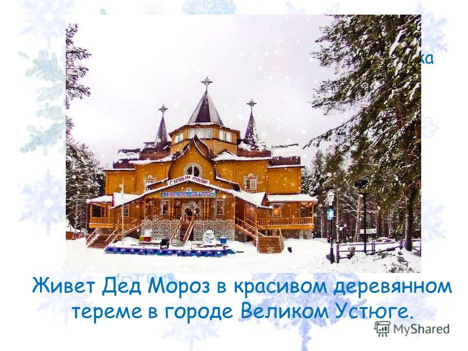 А где живет Дедушка Мороз? Живет Дед Мороз в красивом деревянном тереме в городе Великом Устюге.