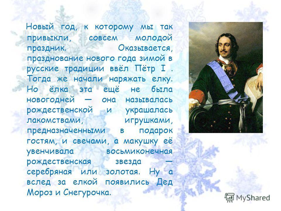 Новый год, к которому мы так привыкли, совсем молодой праздник. Оказывается, празднование нового года зимой в русские традиции ввёл Пётр I. Тогда же начали наряжать елку. Но ёлка эта ещё не была новогодней она называлась рождественской и украшалась л