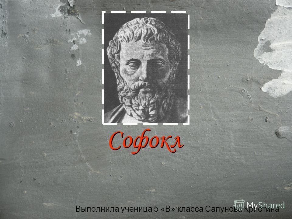 Софокл Выполнила ученица 5 «В» класса Сапунова Кристина