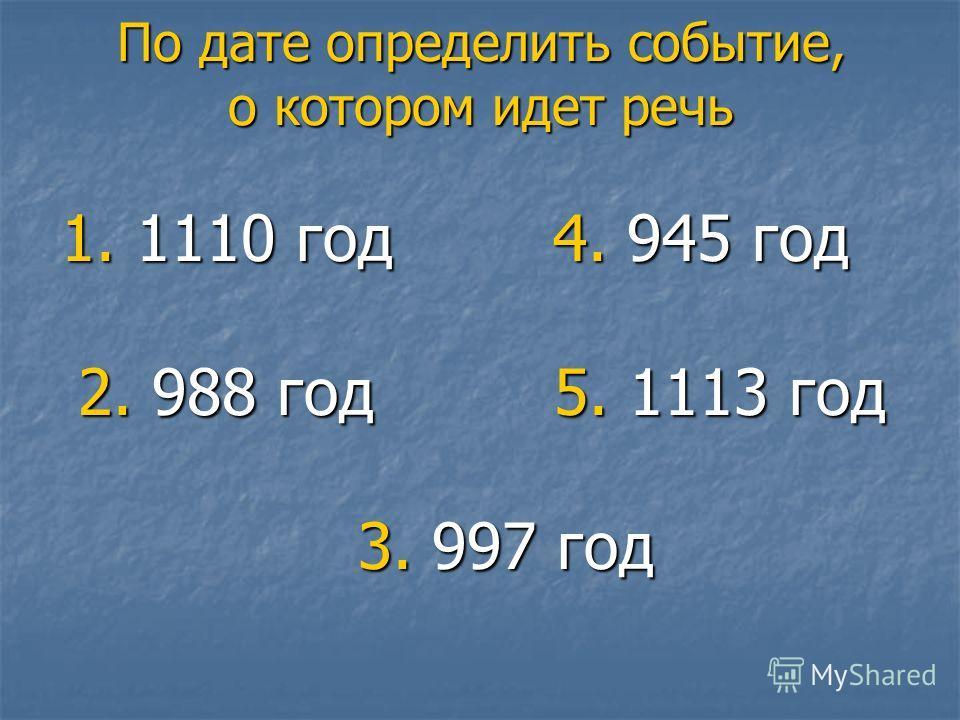 По дате определить событие, о котором идет речь 1. 1110 год 4. 945 год 1. 1110 год 4. 945 год 2. 988 год 5. 1113 год 2. 988 год 5. 1113 год 3. 997 год 3. 997 год